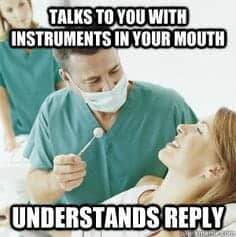 you have go to why dentists ask questions with instruments in your mouth